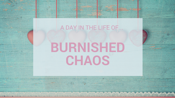 A Day In The Life Of…Burnished Chaos