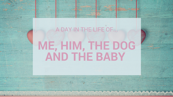A Day In The Life Of…Me, Him, The Dog And The Baby