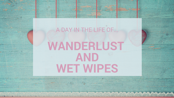 A Day In The Life Of…Wanderlust and Wet Wipes