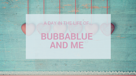 A Day In The Life Of…Bubbablue and Me